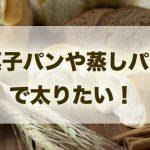 菓子パンや蒸しパンで太りたい人が読むべき記事