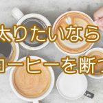 コーヒー好きなデブはいない説